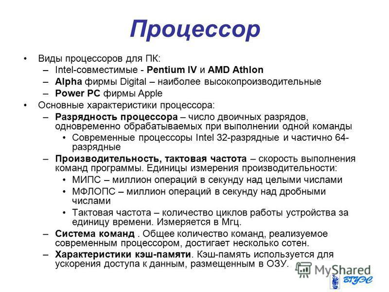Процессор Виды процессоров для ПК: –Intel-совместимые - Pentium IV и AMD Athlon –Alpha фирмы Digital – наиболее высокопроизводительные –Power PC фирмы Apple Основные характеристики процессора: –Разрядность процессора – число двоичных разрядов, одновр