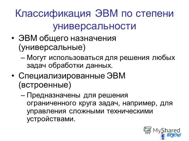 Классификация ЭВМ по степени универсальности ЭВМ общего назначения (универсальные) –Могут использоваться для решения любых задач обработки данных. Специализированные ЭВМ (встроенные) –Предназначены для решения ограниченного круга задач, например, для