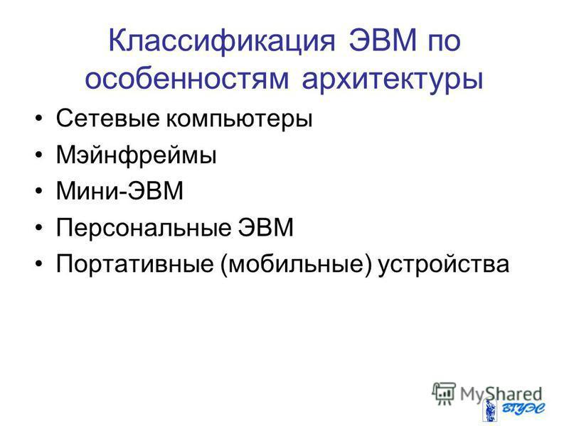 Классификация ЭВМ по особенностям архитектуры Сетевые компьютеры Мэйнфреймы Мини-ЭВМ Персональные ЭВМ Портативные (мобильные) устройства