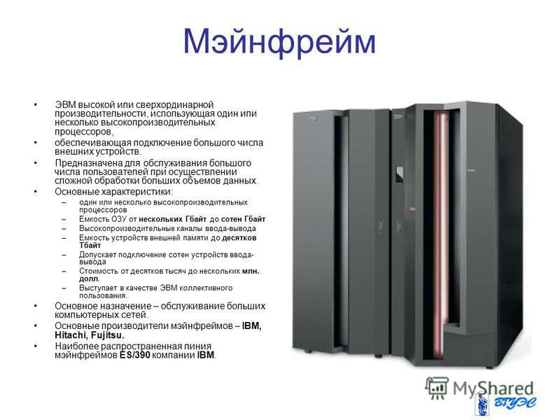 Мэйнфрейм ЭВМ высокой или сверхординарной производительности, использующая один или несколько высокопроизводительных процессоров, обеспечивающая подключение большого числа внешних устройств. Предназначена для обслуживания большого числа пользователей