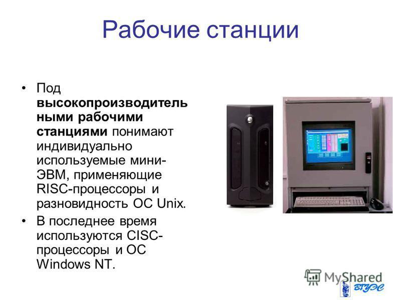 Рабочие станции Под высокопроизводитель ными рабочими станциями понимают индивидуально используемые мини- ЭВМ, применяющие RISC-процессоры и разновидность ОС Unix. В последнее время используются CISC- процессоры и ОС Windows NT.