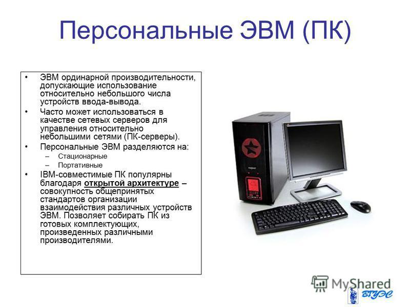 Персональные ЭВМ (ПК) ЭВМ ординарной производительности, допускающие использование относительно небольшого числа устройств ввода-вывода. Часто может использоваться в качестве сетевых серверов для управления относительно небольшими сетями (ПК-серверы)