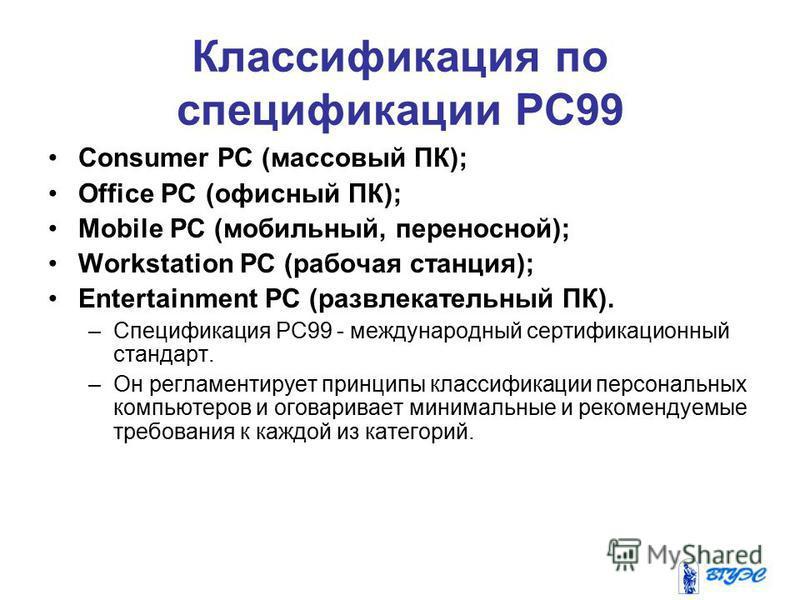 Классификация по спецификации PC99 Consumer PC (массовый ПК); Office PC (офисный ПК); Mobile PC (мобильный, переносной); Workstation PC (рабочая станция); Entertainment PC (развлекательный ПК). –Спецификация РС99 - международный сертификационный стан