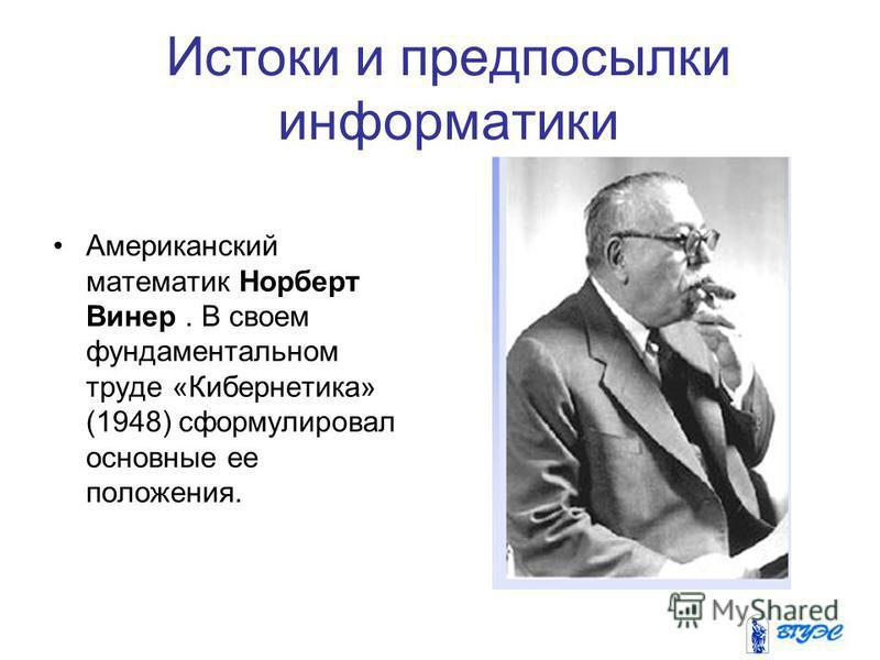 Американский математик Норберт Винер. В своем фундаментальном труде «Кибернетика» (1948) сформулировал основные ее положения. Истоки и предпосылки информатики