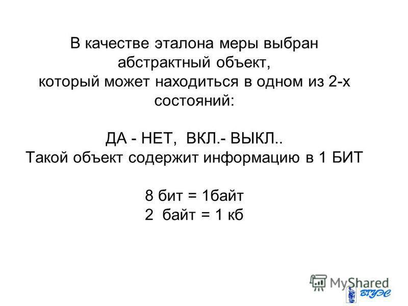 В качестве эталона меры выбран абстрактный объект, который может находиться в одном из 2-х состояний: ДА - НЕТ, ВКЛ.- ВЫКЛ.. Такой объект содержит информацию в 1 БИТ 8 бит = 1 байт 2 байт = 1 кб