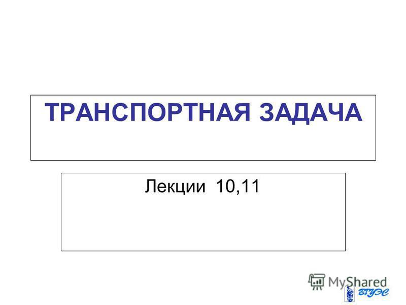 ТРАНСПОРТНАЯ ЗАДАЧА Лекции 10,11