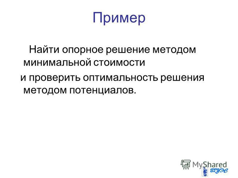 Пример Найти опорное решение методом минимальной стоимости и проверить оптимальность решения методом потенциалов.