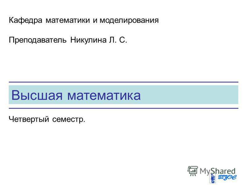 Высшая математика Кафедра математики и моделирования Преподаватель Никулина Л. С. Четвертый семестр.