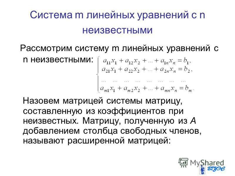 Система m линейных уравнений с n неизвестными Рассмотрим систему m линейных уравнений с n неизвестными: Назовем матрицей системы матрицу, составленную из коэффициентов при неизвестных. Матрицу, полученную из А добавлением столбца свободных членов, на