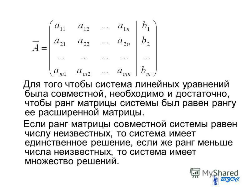 Для того чтобы система линейных уравнений была совместной, необходимо и достаточно, чтобы ранг матрицы системы был равен рангу ее расширенной матрицы. Если ранг матрицы совместной системы равен числу неизвестных, то система имеет единственное решение