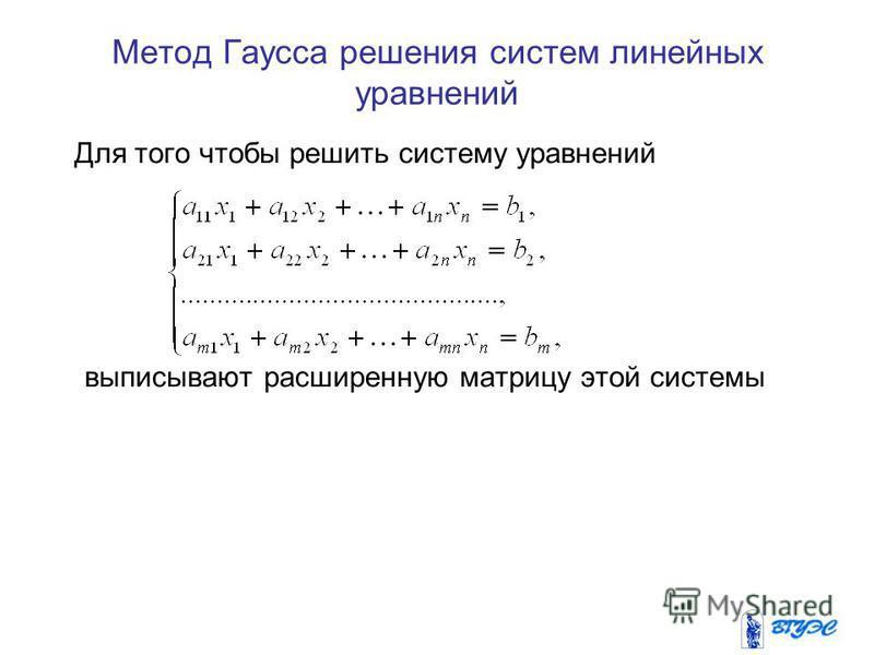 Метод Гаусса решения систем линейных уравнений Для того чтобы решить систему уравнений выписывают расширенную матрицу этой системы