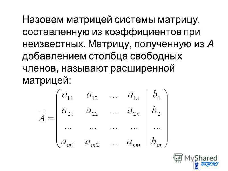 Назовем матрицей системы матрицу, составленную из коэффициентов при неизвестных. Матрицу, полученную из А добавлением столбца свободных членов, называют расширенной матрицей: