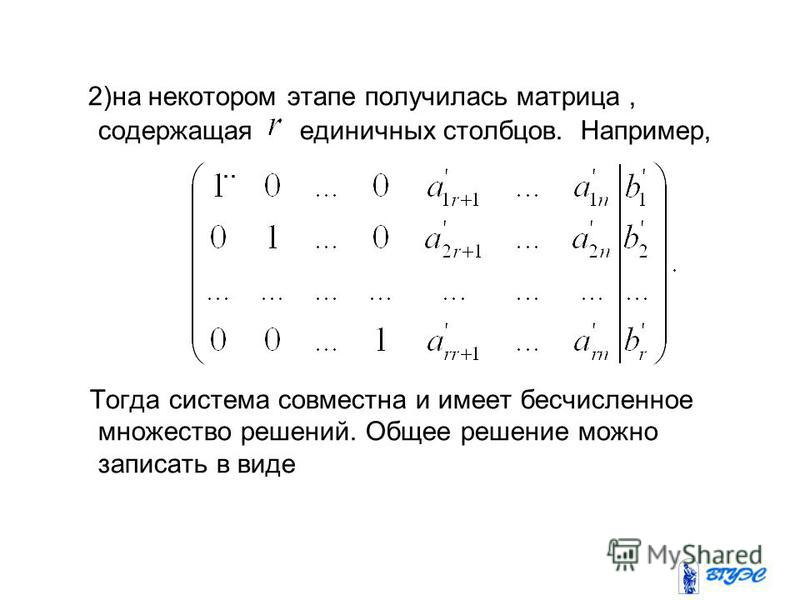 2)на некотором этапе получилась матрица, содержащая единичных столбцов. Например,.. Тогда система совместна и имеет бесчисленное множество решений. Общее решение можно записать в виде
