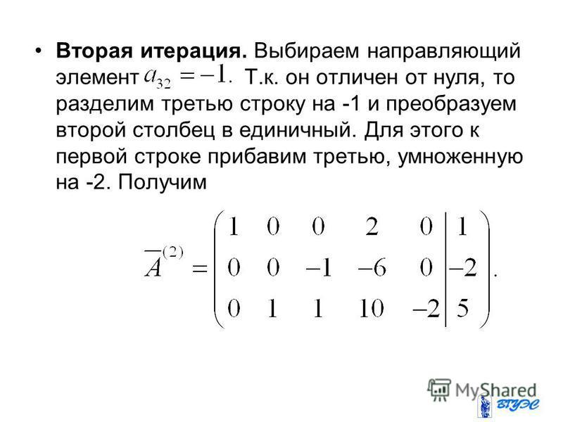Вторая итерация. Выбираем направляющий элемент Т.к. он отличен от нуля, то разделим третью строку на -1 и преобразуем второй столбец в единичный. Для этого к первой строке прибавим третью, умноженную на -2. Получим