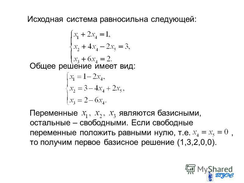 Исходная система равносильна следующей: Общее решение имеет вид: Переменные являются базисными, остальные – свободными. Если свободные переменные положить равными нулю, т.е., то получим первое базисное решение (1,3,2,0,0).