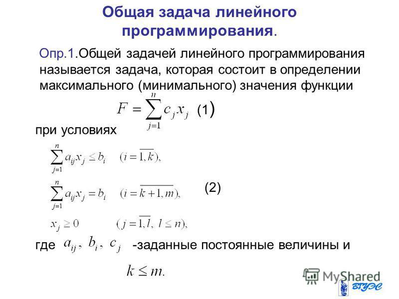 Общая задача линейного программирования. Опр.1. Общей задачей линейного программирования называется задача, которая состоит в определении максимального (минимального) значения функции (1 ) при условиях (2) где -заданные постоянные величины и