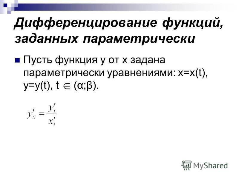 Дифференцирование функций, заданных параметрически Пусть функция y от х задана параметрически уравнениями: x=x(t), y=y(t), t (α;β).