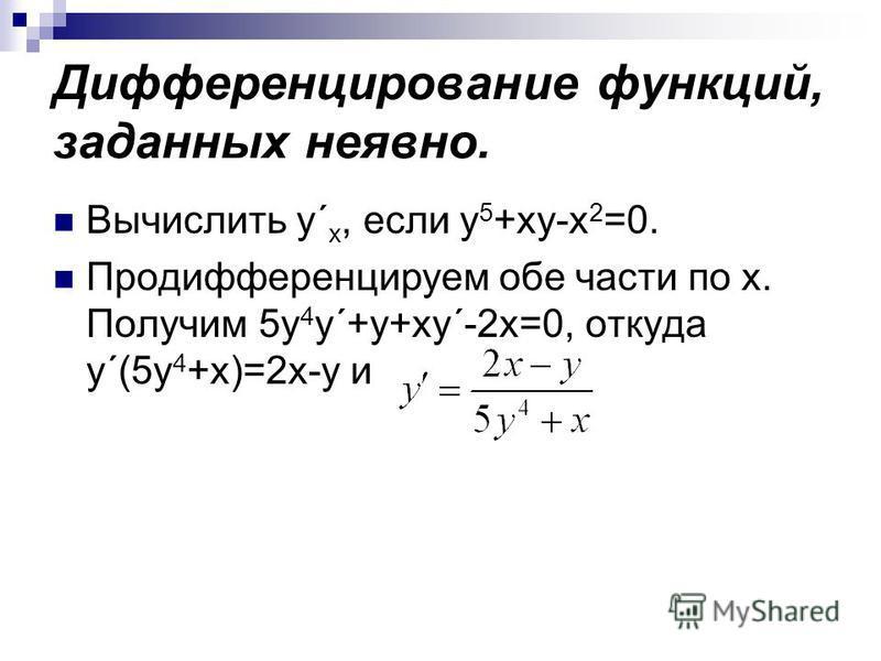 Дифференцирование функций, заданных неявно. Вычислить y´ x, если y 5 +xy-x 2 =0. Продифференцируем обе части по х. Получим 5y 4 y´+y+xy´-2x=0, откуда y´(5y 4 +x)=2x-y и