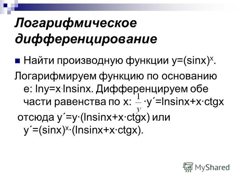 Логарифмическое дифференцирование Найти производную функции y=(sinx) x. Логарифмируем функцию по основанию е: lny=x. lnsinx. Дифференцируем обе части равенства по х: y´=lnsinx+xctgx отсюда y´=y(lnsinx+xctgx) или y´=(sinx) x (lnsinx+xctgx).