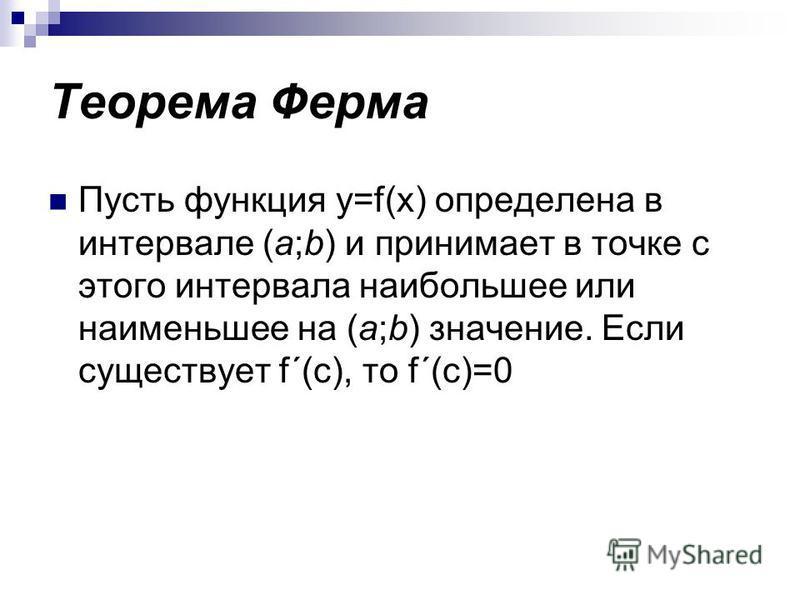Теорема Ферма Пусть функция y=f(x) определена в интервале (a;b) и принимает в точке с этого интервала наибольшее или наименьшее на (a;b) значение. Если существует f´(c), то f´(c)=0