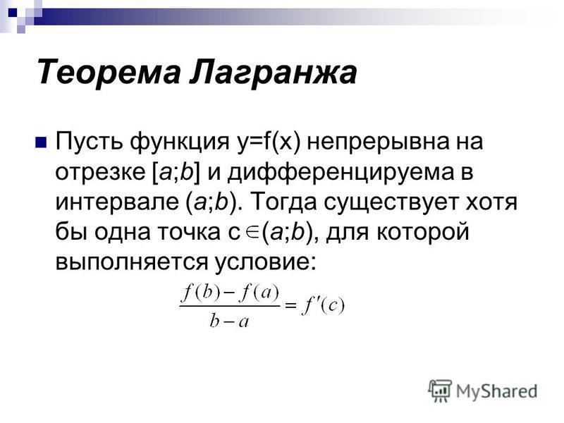 Теорема Лагранжа Пусть функция y=f(x) непрерывна на отрезке [a;b] и дифференцируема в интервале (a;b). Тогда существует хотя бы одна точка c (a;b), для которой выполняется условие: