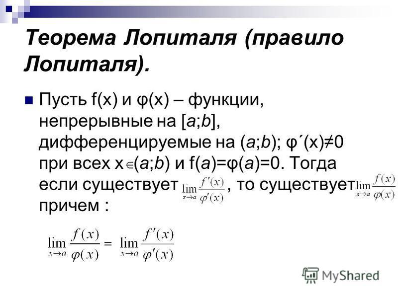 Теорема Лопиталя (правило Лопиталя). Пусть f(x) и φ(x) – функции, непрерывные на [a;b], дифференцируемые на (a;b); φ´(x)0 при всех х (a;b) и f(a)=φ(a)=0. Тогда если существует, то существует причем :