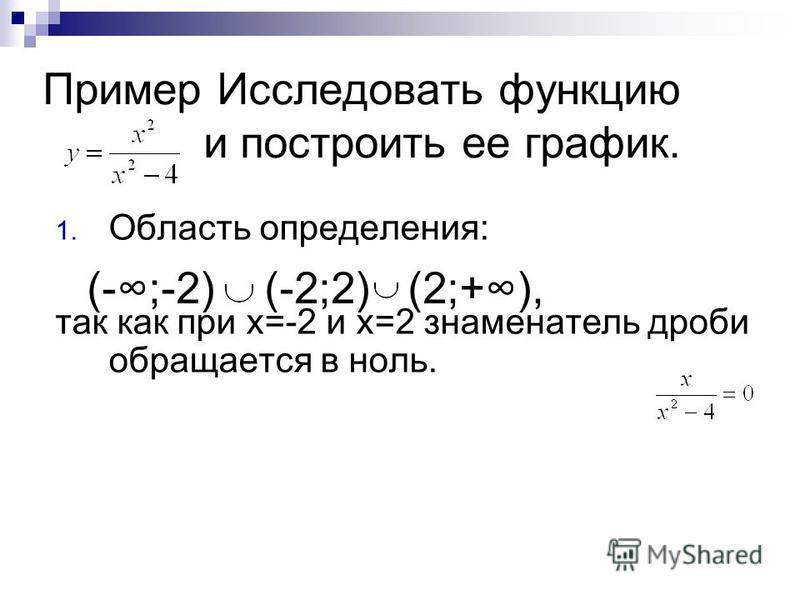 Пример Исследовать функцию и построить ее график. 1. Область определения: так как при х=-2 и х=2 знаменатель дроби обращается в ноль. (-;-2) (-2;2) (2;+),