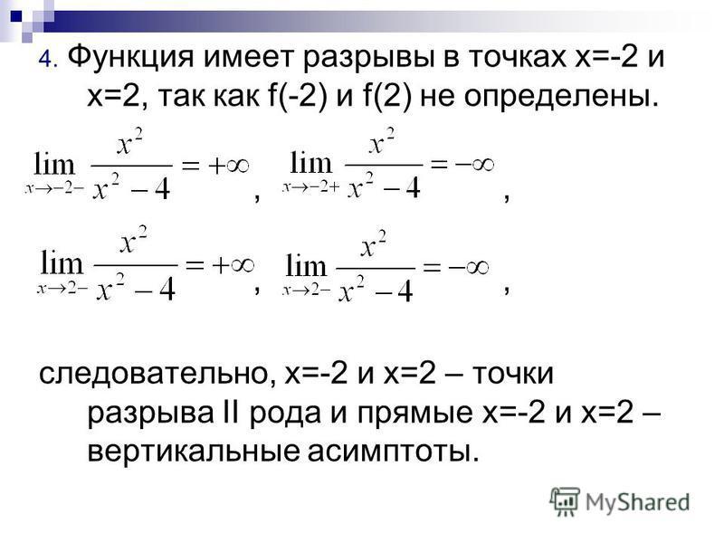 4. Функция имеет разрывы в точках х=-2 и х=2, так как f(-2) и f(2) не определены.,, следовательно, х=-2 и х=2 – точки разрыва II рода и прямые х=-2 и х=2 – вертикальные асимптоты.