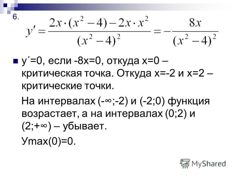 6. у´=0, если -8 х=0, откуда х=0 – критическая точка. Откуда х=-2 и х=2 – критические точки. На интервалах (-;-2) и (-2;0) функция возрастает, а на интервалах (0;2) и (2;+) – убывает. Уmax(0)=0.