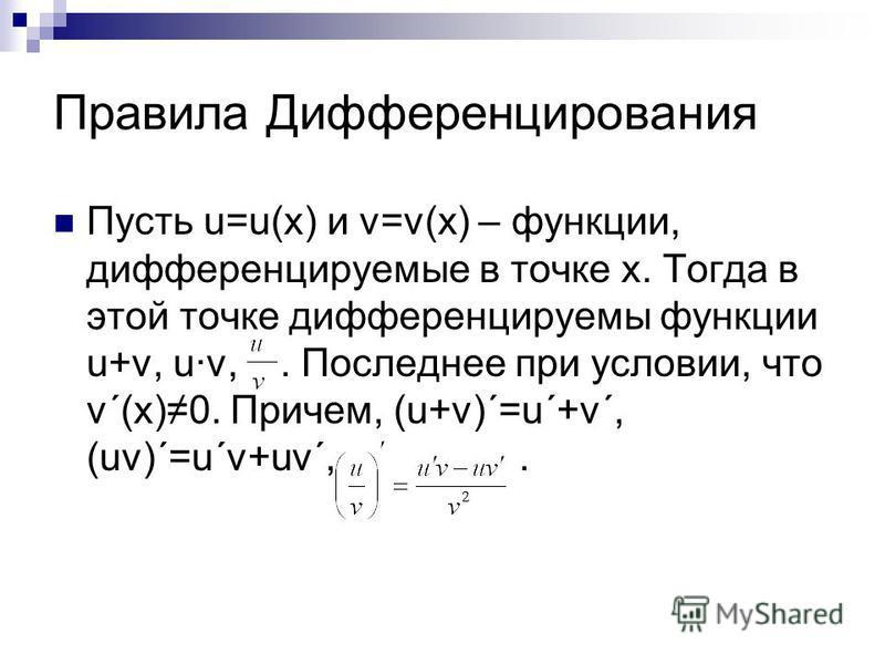 Правила Дифференцирования Пусть u=u(x) и v=v(x) – функции, дифференцируемые в точке х. Тогда в этой точке дифференцируемы функции u+v, uv,. Последнее при условии, что v´(x)0. Причем, (u+v)´=u´+v´, (uv)´=u´v+uv´,.