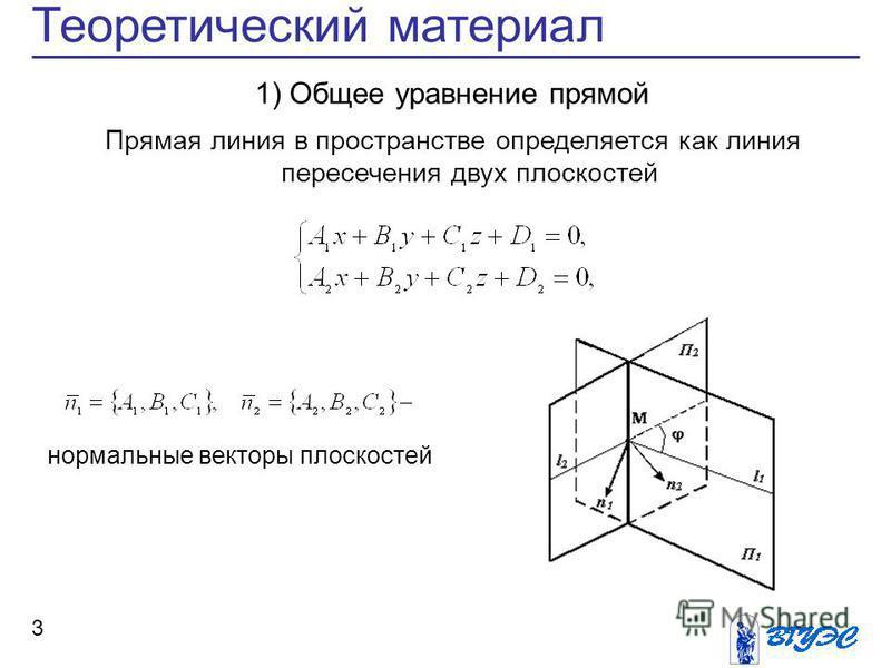 Теоретический материал 3 нормальные векторы плоскостей 1) Общее уравнение прямой Прямая линия в пространстве определяется как линия пересечения двух плоскостей