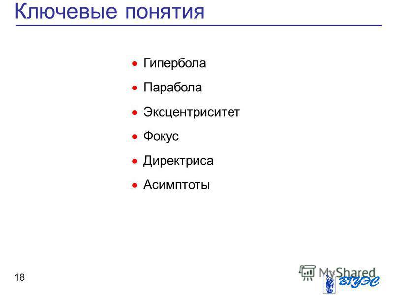 Ключевые понятия 18 Гипербола Парабола Эксцентриситет Фокус Директриса Асимптоты