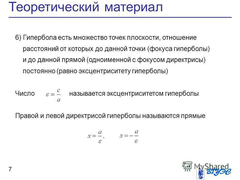 Теоретический материал 7 6) Гипербола есть множество точек плоскости, отношение расстояний от которых до данной точки (фокуса гиперболы) и до данной прямой (одноименной с фокусом директрисы) постоянно (равно эксцентриситету гиперболы) Число называетс