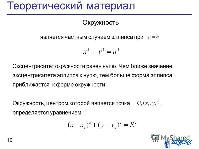 Теоретический материал 10 Окружность является частным случаем эллипса при Эксцентриситет окружности равен нулю. Чем ближе значение эксцентриситета эллипса к нулю, тем больше форма эллипса приближается к форме окружности. Окружность, центром которой я