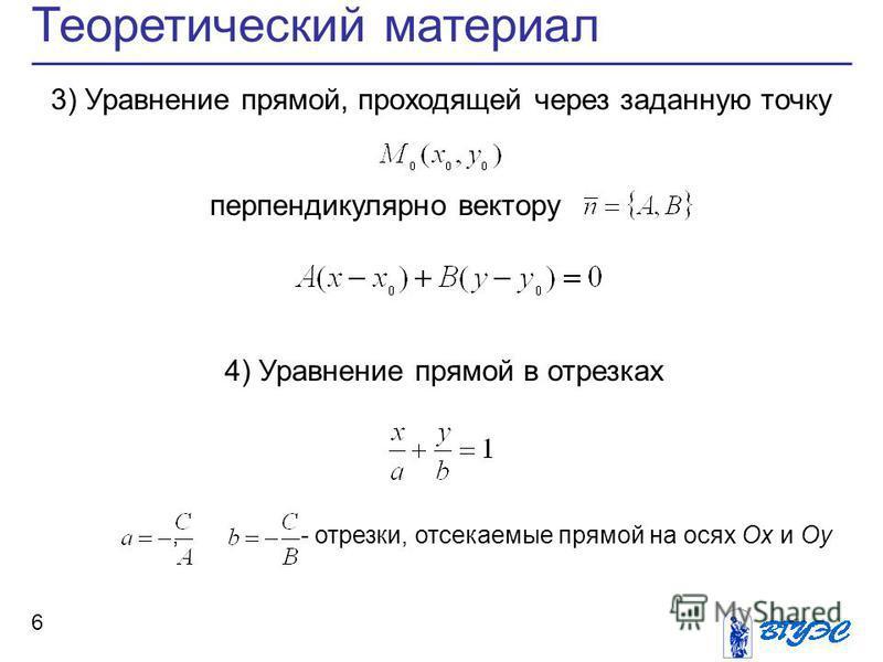 6 Теоретический материал 3) Уравнение прямой, проходящей через заданную точку перпендикулярно вектору 4) Уравнение прямой в отрезках, - отрезки, отсекаемые прямой на осях Ox и Oy
