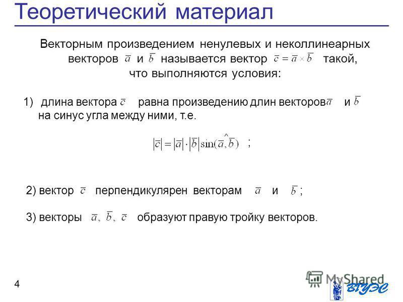 Теоретический материал 4 Векторным произведением ненулевых и неколлинеарных векторов и называется вектор такой, что выполняются условия: 1) длина вектора равна произведению длин векторов и на синус угла между ними, т.е. ;. 2) вектор перпендикулярен в