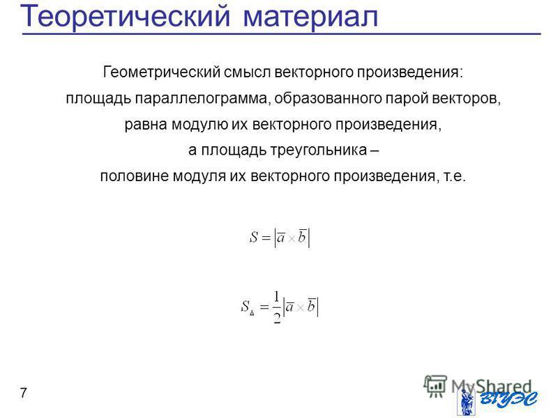 7 Теоретический материал Геометрический смысл векторного произведения: площадь параллелограмма, образованного парой векторов, равна модулю их векторного произведения, а площадь треугольника – половине модуля их векторного произведения, т.е.