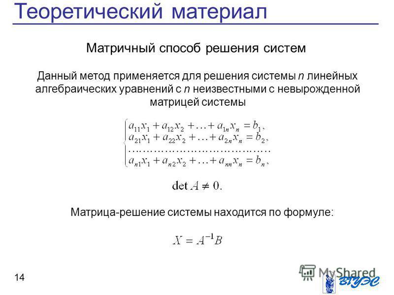 14 Теоретический материал Матричный способ решения систем Данный метод применяется для решения системы n линейных алгебраических уравнений с n неизвестными с невырожденной матрицей системы Матрица-решение системы находится по формуле: