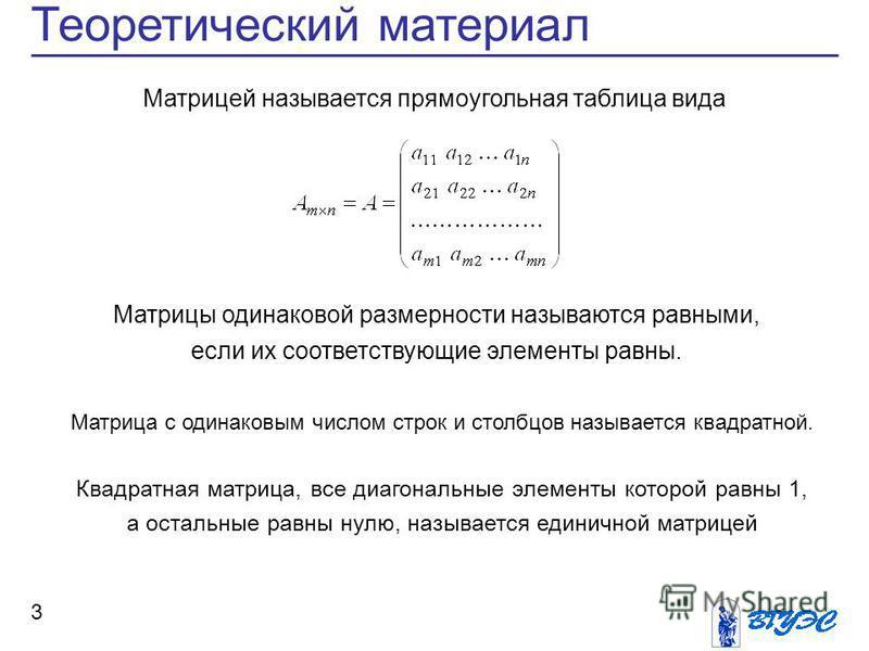 Теоретический материал 3 Матрицей называется прямоугольная таблица вида Матрицы одинаковой размерности называются равными, если их соответствующие элементы равны. Матрица с одинаковым числом строк и столбцов называется квадратной. Квадратная матрица,