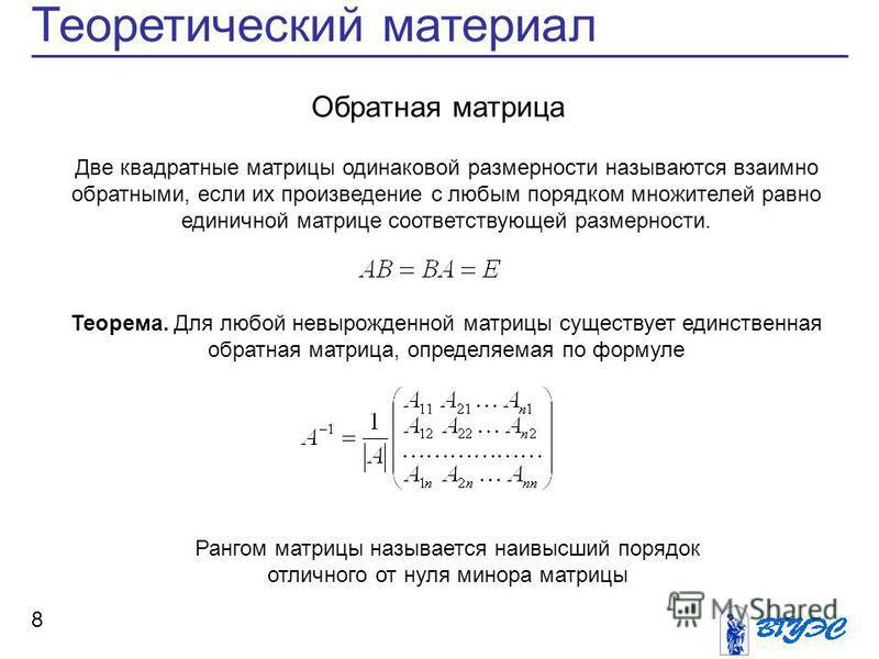 8 Теоретический материал Две квадратные матрицы одинаковой размерности называются взаимно обратными, если их произведение с любым порядком множителей равно единичной матрице соответствующей размерности. Обратная матрица Теорема. Для любой невырожденн