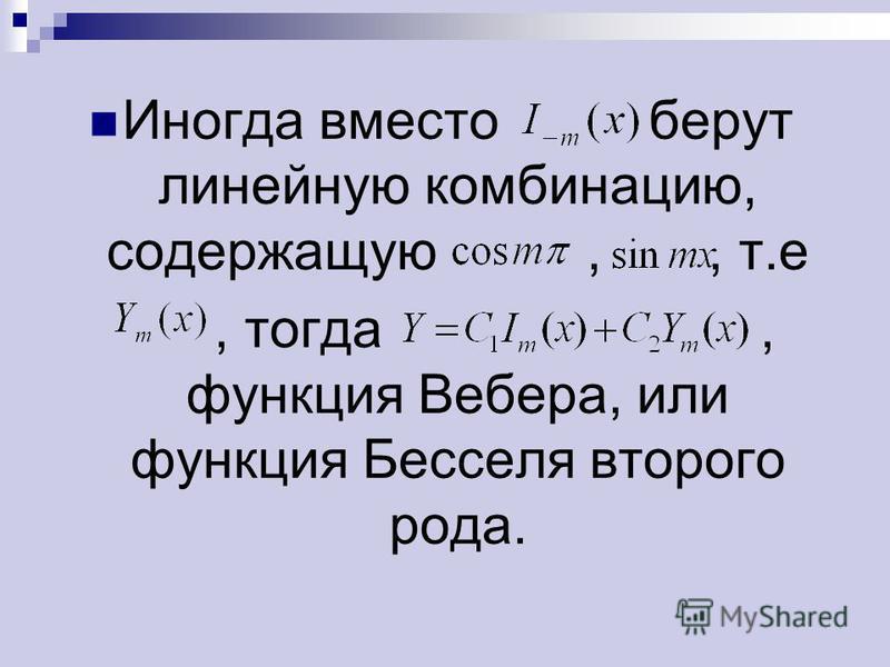 Иногда вместо берут линейную комбинацию, содержащую,, т.е, тогда, функция Вебера, или функция Бесселя второго рода.