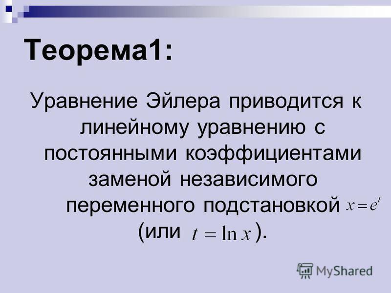 Теорема 1: Уравнение Эйлера приводится к линейному уравнению с постоянными коэффициентами заменой независимого переменного подстановкой (или ).
