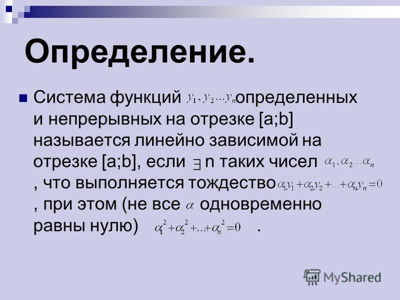 Определение. Система функций определенных и непрерывных на отрезке [a;b] называется линейно зависимой на отрезке [a;b], если n таких чисел, что выполняется тождество, при этом (не все одновременно равны нулю).