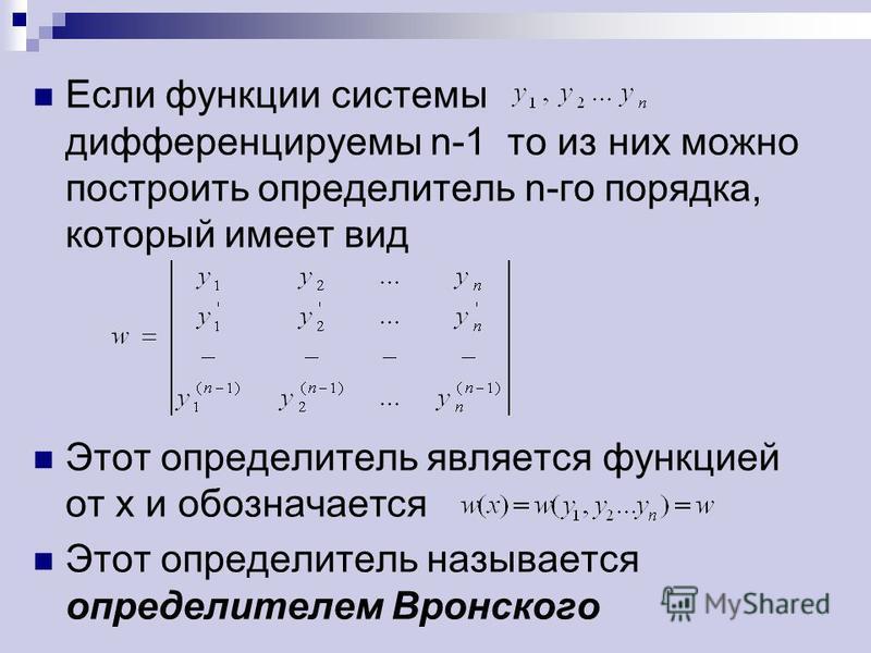 Если функции системы дифференцируемы n-1 то из них можно построить определитель n-го порядка, который имеет вид Этот определитель является функцией от х и обозначается Этот определитель называется определителем Вронского