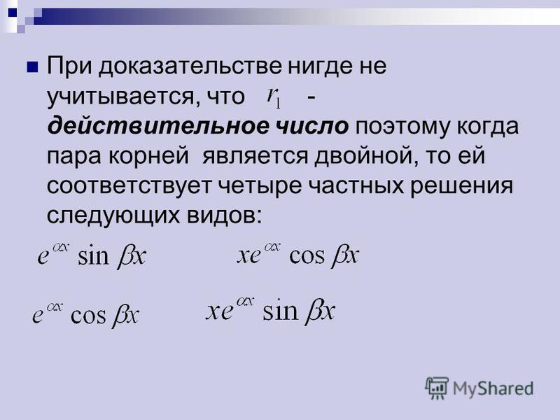 При доказательстве нигде не учитывается, что - действительное число поэтому когда пара корней является двойной, то ей соответствует четыре частных решения следующих видов: