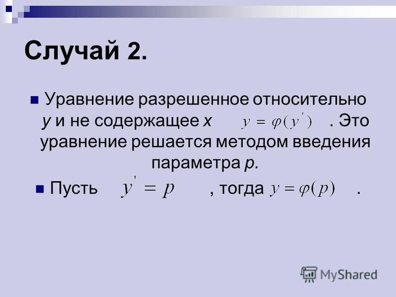 Случай 2. Уравнение разрешенное относительно у и не содержащее х. Это уравнение решается методом введения параметра р. Пусть, тогда.