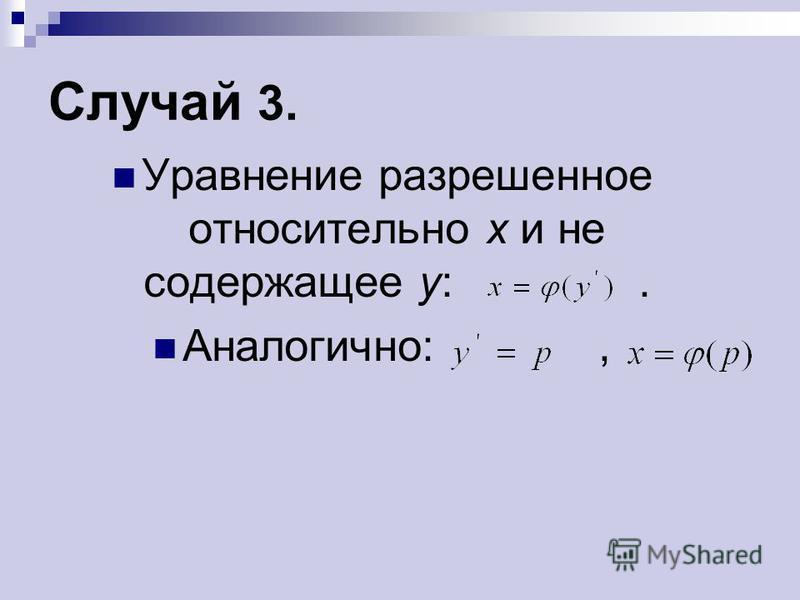 Случай 3. Уравнение разрешенное относительно х и не содержащее у:. Аналогично:,
