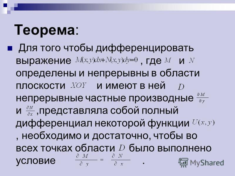 Теорема: Для того чтобы дифференцировать выражение, где и определены и непрерывны в области плоскости и имеют в ней непрерывные частные производные и,представляла собой полный дифференциал некоторой функции, необходимо и достаточно, чтобы во всех точ