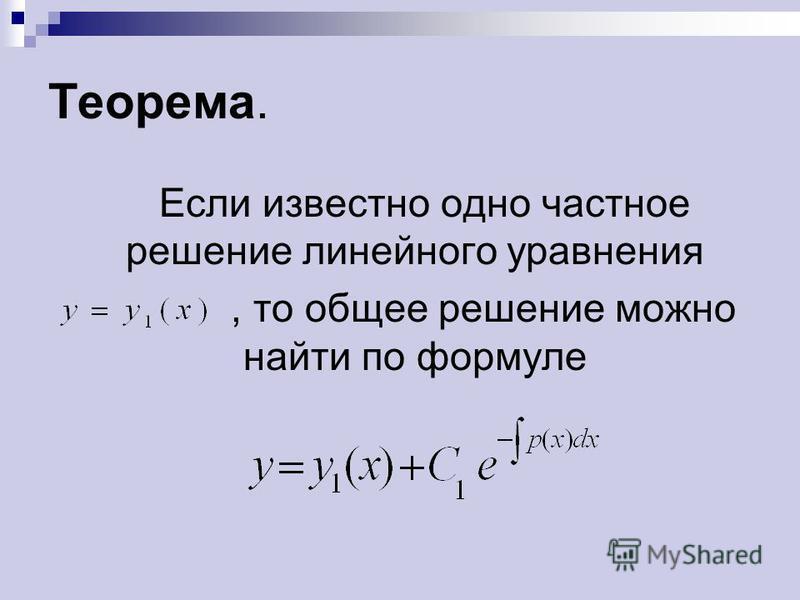 Теорема. Если известно одно частное решение линейного уравнения, то общее решение можно найти по формуле