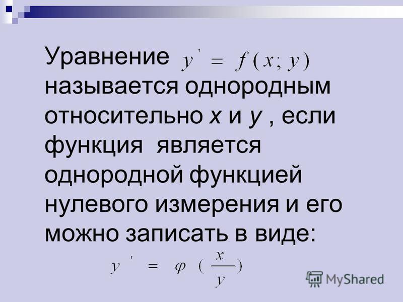 Уравнение называется однородным относительно х и у, если функция является однородной функцией нулевого измерения и его можно записать в виде: